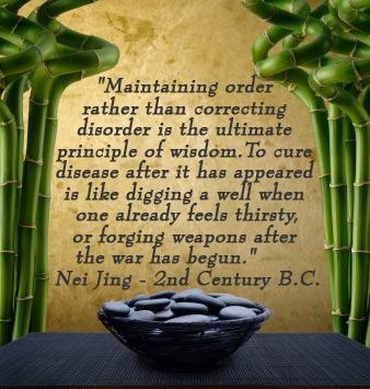 Maintaining order rather than correcting disorder is the ultimate principle of wisdom. To cure disease after it has appeared is like digging a well when one already feels thirsty, or forging weapons after the war has begun. -Nei Jing, 2nd Century B.C.