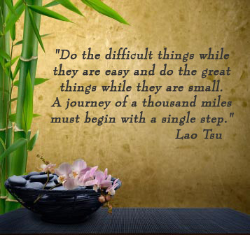 Do the difficult things while they are easy and do the great things while they are small. A journey of a thousand miles must begin with a single step. -Lao Tsu